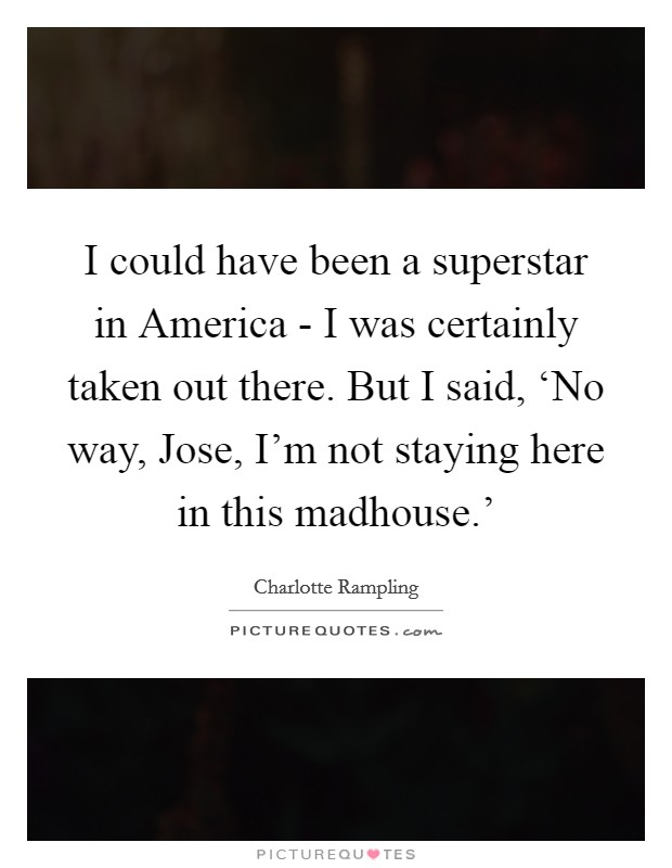 I could have been a superstar in America - I was certainly taken out there. But I said, 'No way, Jose, I'm not staying here in this madhouse.' Picture Quote #1