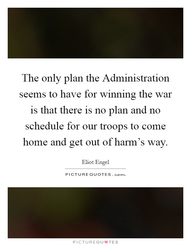 The only plan the Administration seems to have for winning the war is that there is no plan and no schedule for our troops to come home and get out of harm's way Picture Quote #1