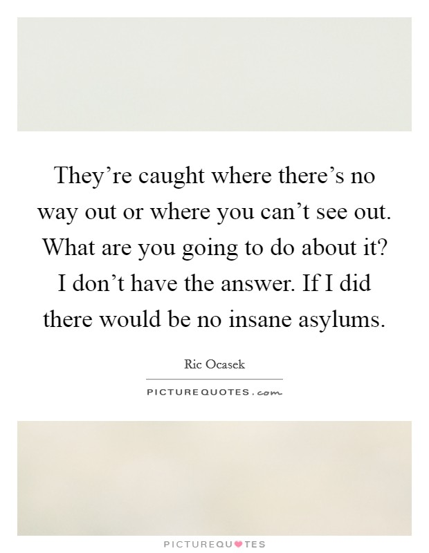 They're caught where there's no way out or where you can't see out. What are you going to do about it? I don't have the answer. If I did there would be no insane asylums Picture Quote #1