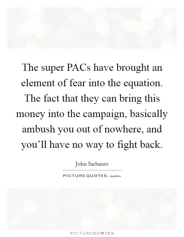 The super PACs have brought an element of fear into the equation. The fact that they can bring this money into the campaign, basically ambush you out of nowhere, and you'll have no way to fight back Picture Quote #1