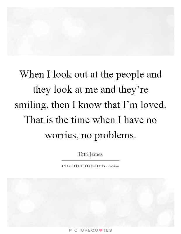 When I look out at the people and they look at me and they're smiling, then I know that I'm loved. That is the time when I have no worries, no problems. Picture Quote #1