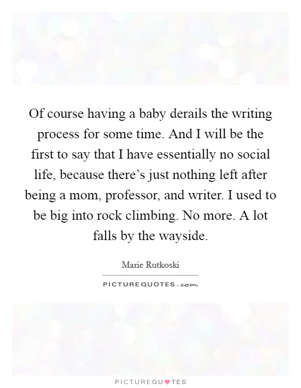 Of course having a baby derails the writing process for some time. And I will be the first to say that I have essentially no social life, because there's just nothing left after being a mom, professor, and writer. I used to be big into rock climbing. No more. A lot falls by the wayside Picture Quote #1