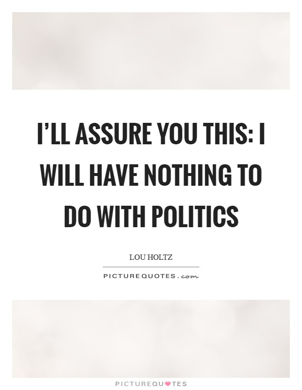 I'll assure you this: I will have nothing to do with politics Picture Quote #1