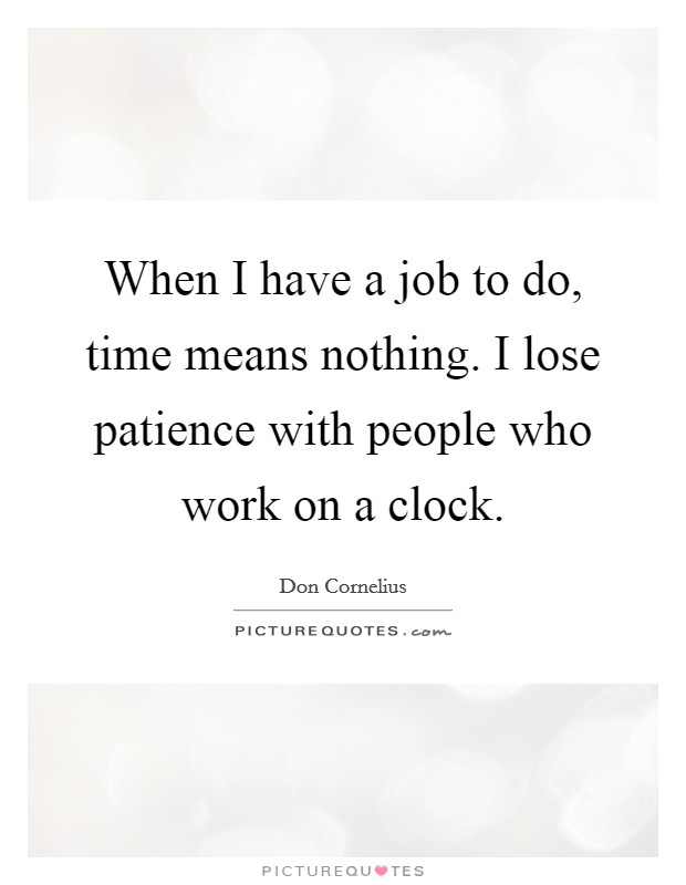 When I have a job to do, time means nothing. I lose patience with people who work on a clock. Picture Quote #1