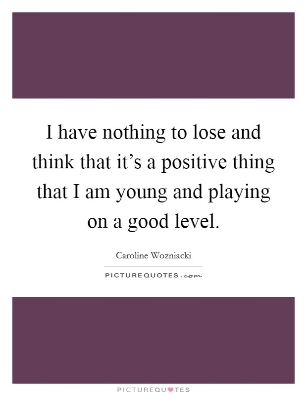I have nothing to lose and think that it's a positive thing that I am young and playing on a good level Picture Quote #1