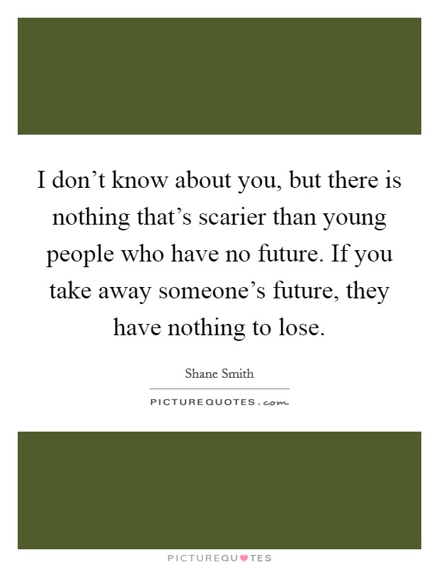 I don't know about you, but there is nothing that's scarier than young people who have no future. If you take away someone's future, they have nothing to lose. Picture Quote #1