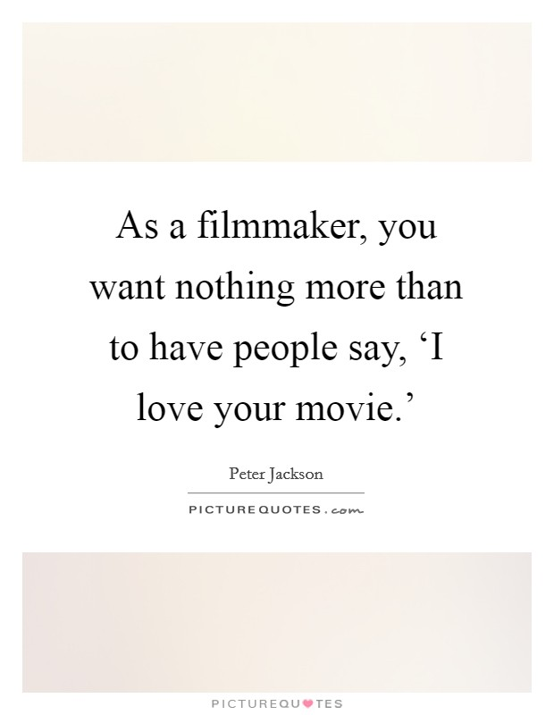 As a filmmaker, you want nothing more than to have people say, 'I love your movie.' Picture Quote #1