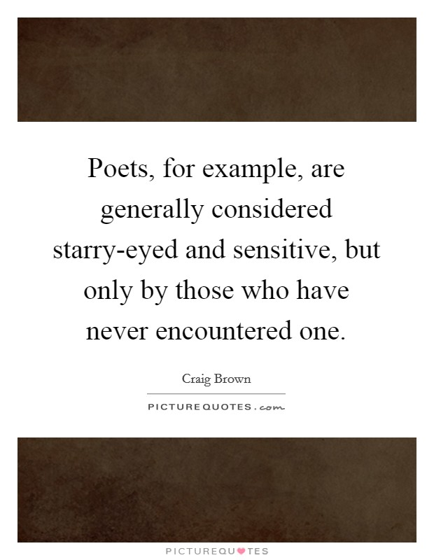 Poets, for example, are generally considered starry-eyed and sensitive, but only by those who have never encountered one Picture Quote #1