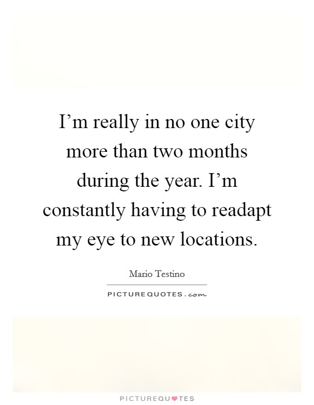 I'm really in no one city more than two months during the year. I'm constantly having to readapt my eye to new locations Picture Quote #1