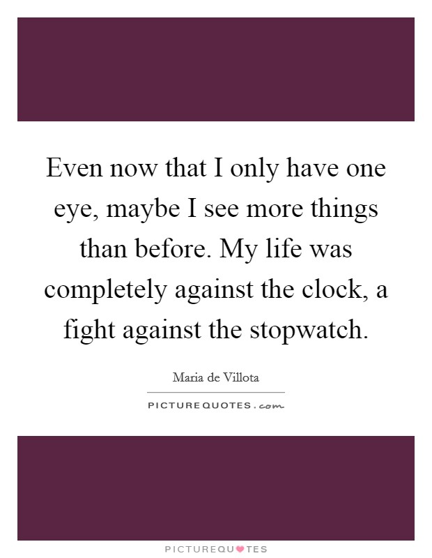 Even now that I only have one eye, maybe I see more things than before. My life was completely against the clock, a fight against the stopwatch Picture Quote #1