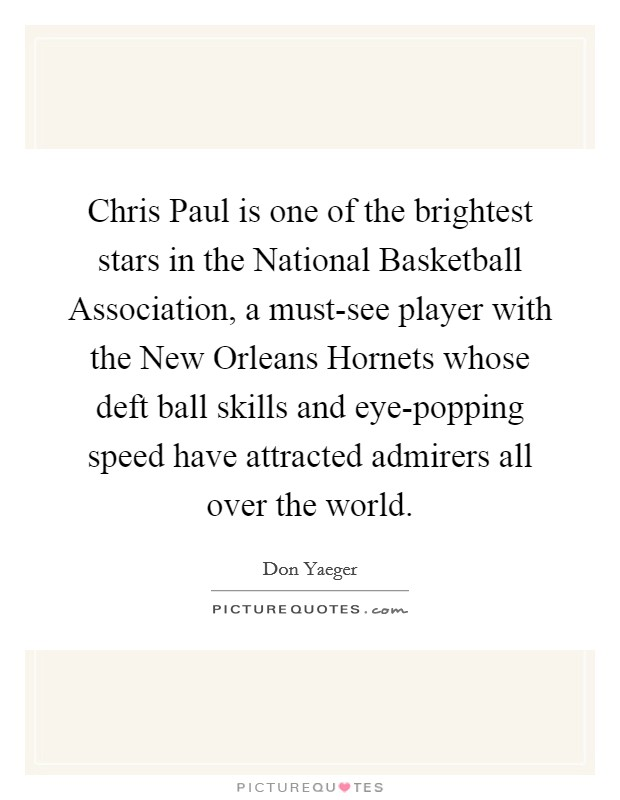 Chris Paul is one of the brightest stars in the National Basketball Association, a must-see player with the New Orleans Hornets whose deft ball skills and eye-popping speed have attracted admirers all over the world Picture Quote #1