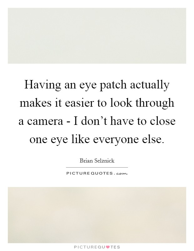 Having an eye patch actually makes it easier to look through a camera - I don't have to close one eye like everyone else Picture Quote #1