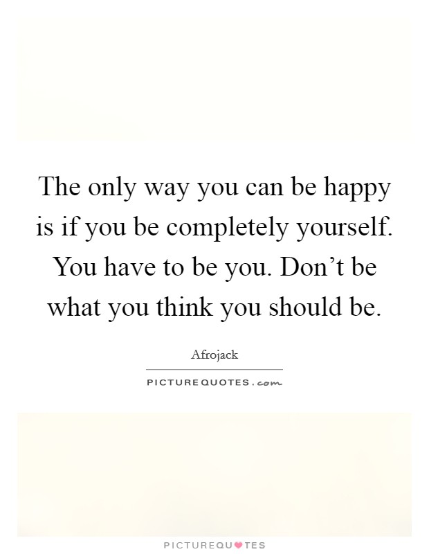 The only way you can be happy is if you be completely yourself. You have to be you. Don't be what you think you should be Picture Quote #1