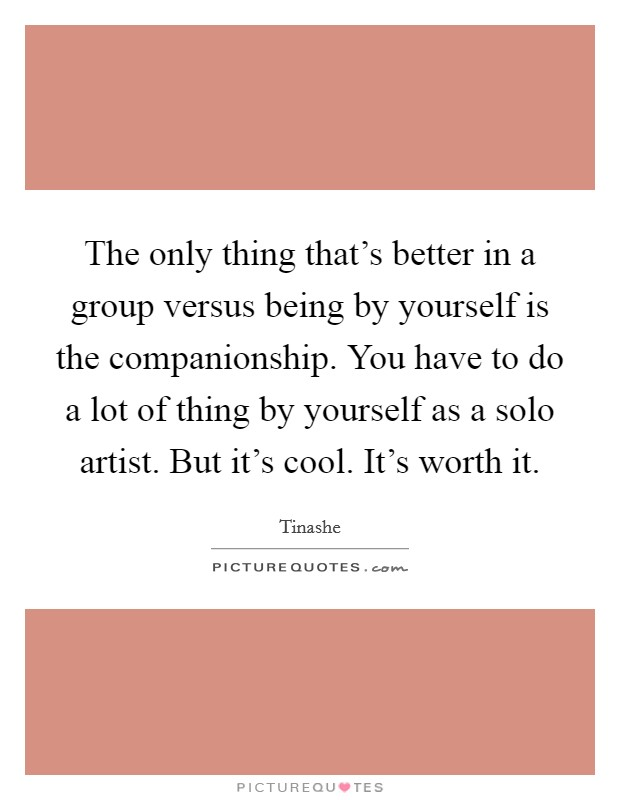 The only thing that's better in a group versus being by yourself is the companionship. You have to do a lot of thing by yourself as a solo artist. But it's cool. It's worth it Picture Quote #1
