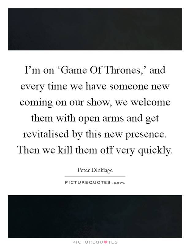 I'm on 'Game Of Thrones,' and every time we have someone new coming on our show, we welcome them with open arms and get revitalised by this new presence. Then we kill them off very quickly Picture Quote #1