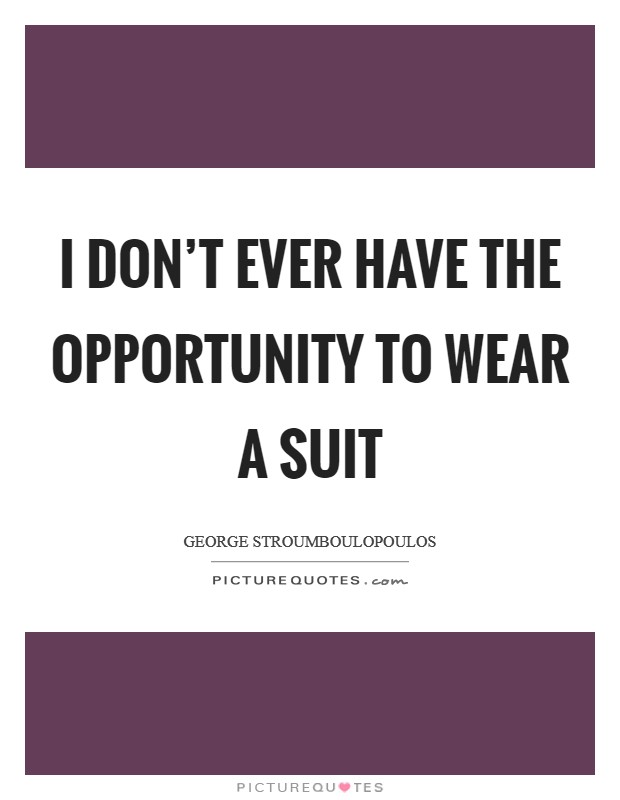 I don't ever have the opportunity to wear a suit Picture Quote #1