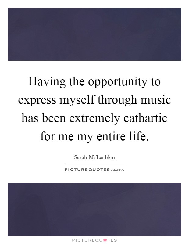 Having the opportunity to express myself through music has been extremely cathartic for me my entire life Picture Quote #1
