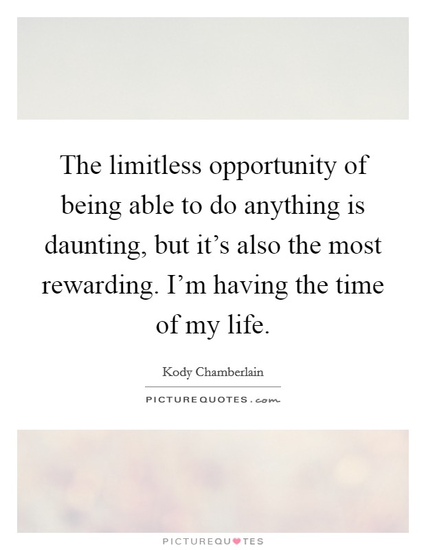 The limitless opportunity of being able to do anything is daunting, but it's also the most rewarding. I'm having the time of my life Picture Quote #1