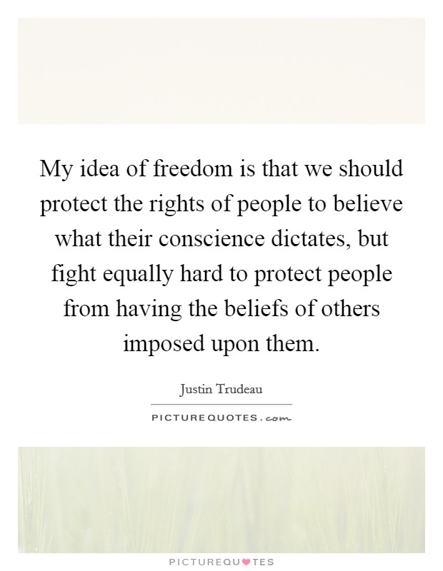 My idea of freedom is that we should protect the rights of people to believe what their conscience dictates, but fight equally hard to protect people from having the beliefs of others imposed upon them Picture Quote #1