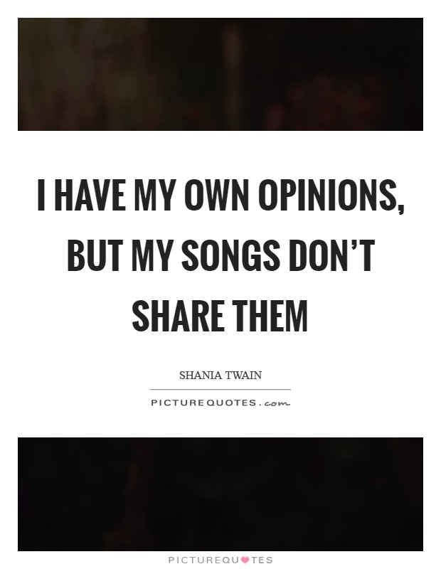 I have my own opinions, but my songs don't share them Picture Quote #1