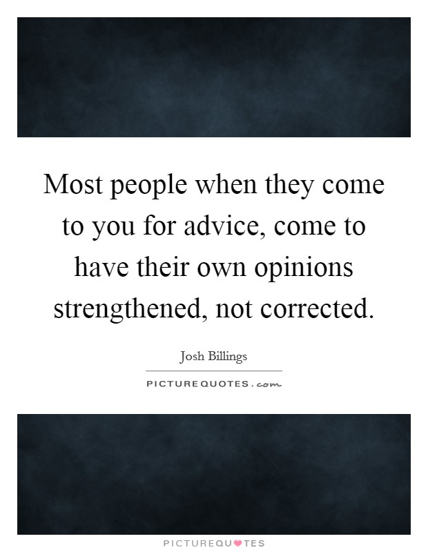 Most people when they come to you for advice, come to have their own opinions strengthened, not corrected Picture Quote #1