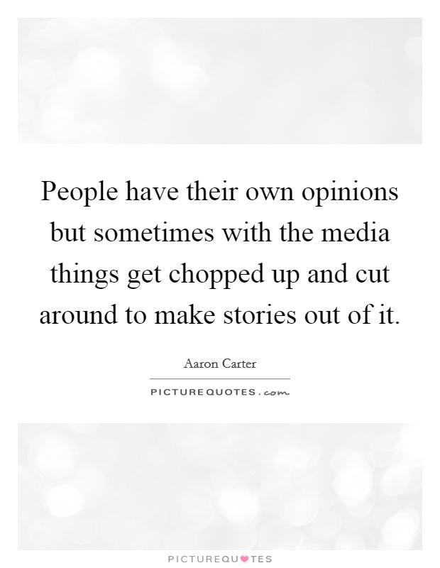 People have their own opinions but sometimes with the media things get chopped up and cut around to make stories out of it Picture Quote #1