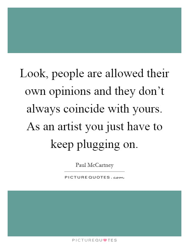 Look, people are allowed their own opinions and they don't always coincide with yours. As an artist you just have to keep plugging on Picture Quote #1
