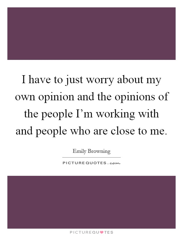 I have to just worry about my own opinion and the opinions of the people I'm working with and people who are close to me Picture Quote #1
