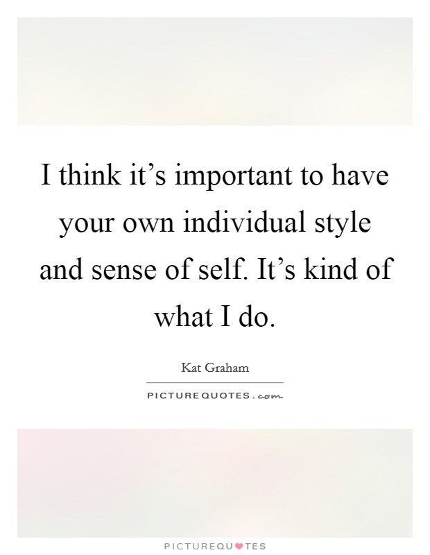 I think it's important to have your own individual style and sense of self. It's kind of what I do. Picture Quote #1