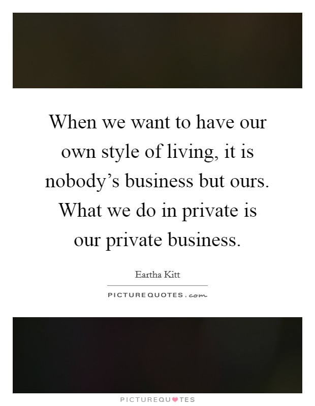 When we want to have our own style of living, it is nobody's business but ours. What we do in private is our private business Picture Quote #1