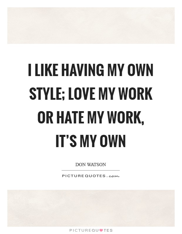 I like having my own style; love my work or hate my work, it's my own Picture Quote #1