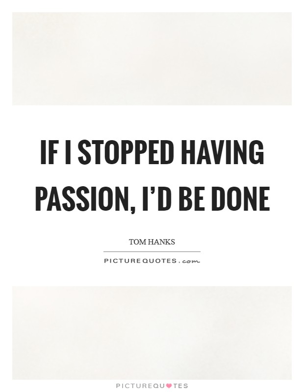 If I stopped having passion, I'd be done Picture Quote #1