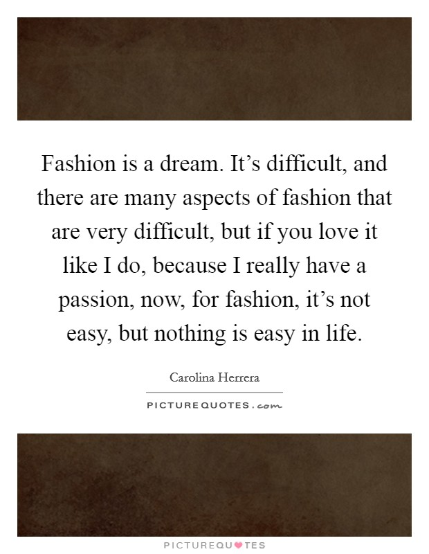 Fashion is a dream. It's difficult, and there are many aspects of fashion that are very difficult, but if you love it like I do, because I really have a passion, now, for fashion, it's not easy, but nothing is easy in life Picture Quote #1