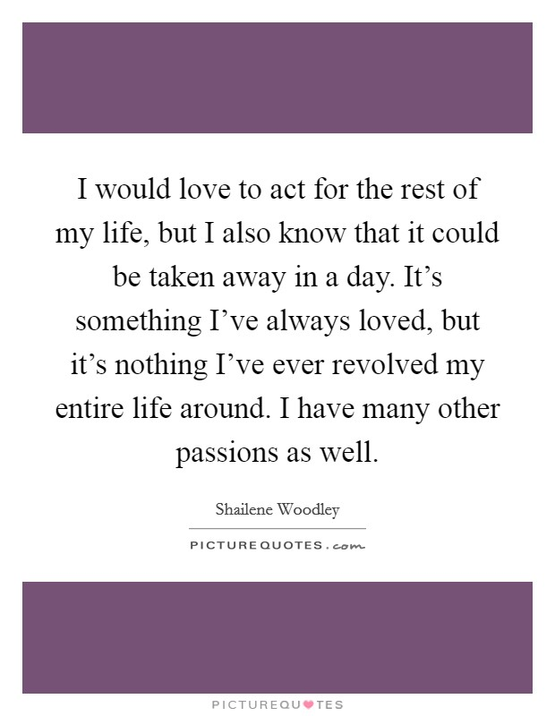 I would love to act for the rest of my life, but I also know that it could be taken away in a day. It's something I've always loved, but it's nothing I've ever revolved my entire life around. I have many other passions as well Picture Quote #1