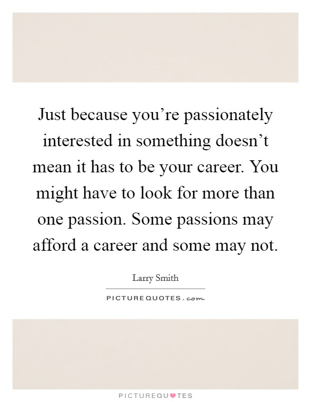 Just because you're passionately interested in something doesn't mean it has to be your career. You might have to look for more than one passion. Some passions may afford a career and some may not Picture Quote #1