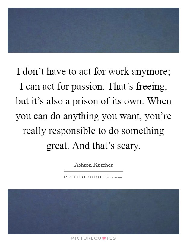 I don't have to act for work anymore; I can act for passion. That's freeing, but it's also a prison of its own. When you can do anything you want, you're really responsible to do something great. And that's scary Picture Quote #1