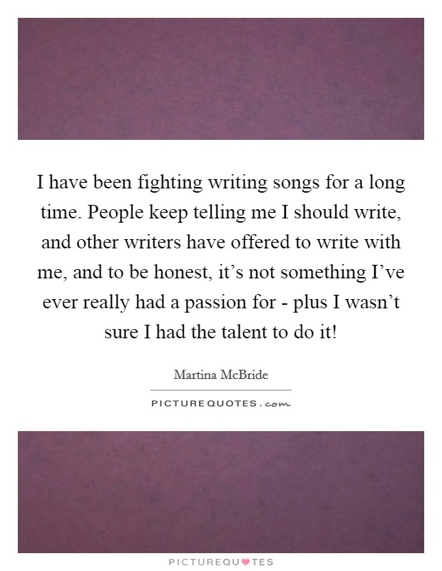 I have been fighting writing songs for a long time. People keep telling me I should write, and other writers have offered to write with me, and to be honest, it's not something I've ever really had a passion for - plus I wasn't sure I had the talent to do it! Picture Quote #1