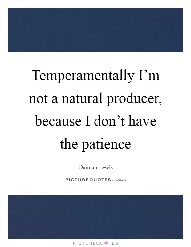 Temperamentally I'm not a natural producer, because I don't have the patience Picture Quote #1