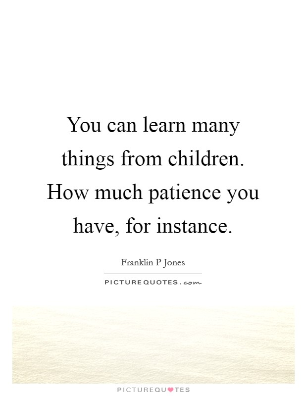 You can learn many things from children. How much patience you have, for instance Picture Quote #1