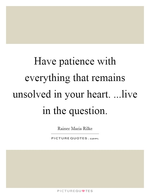 Have patience with everything that remains unsolved in your heart. ...live in the question Picture Quote #1