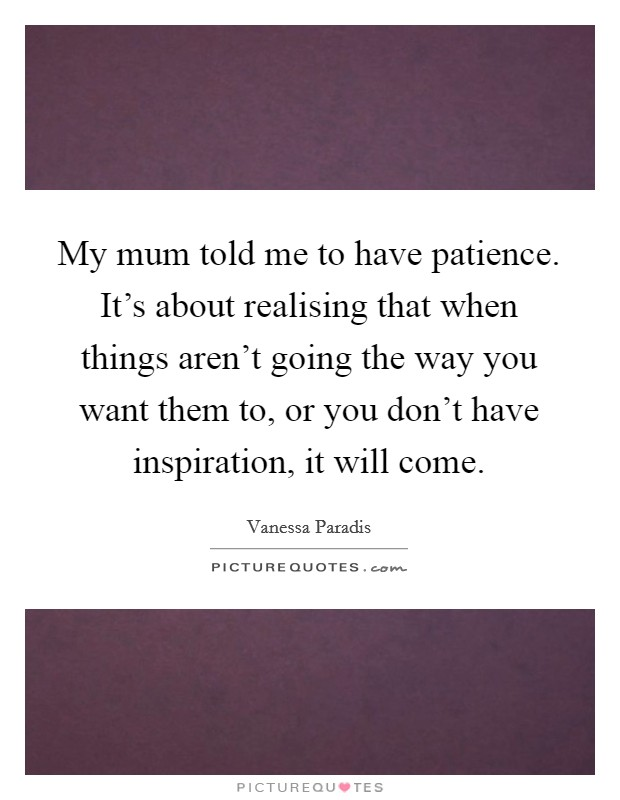 My mum told me to have patience. It's about realising that when things aren't going the way you want them to, or you don't have inspiration, it will come Picture Quote #1