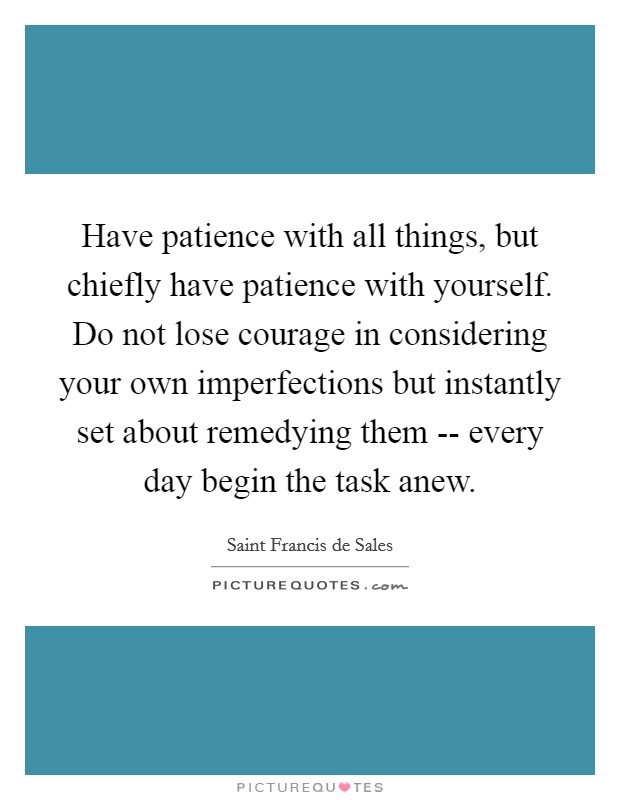 Have patience with all things, but chiefly have patience with yourself. Do not lose courage in considering your own imperfections but instantly set about remedying them -- every day begin the task anew Picture Quote #1