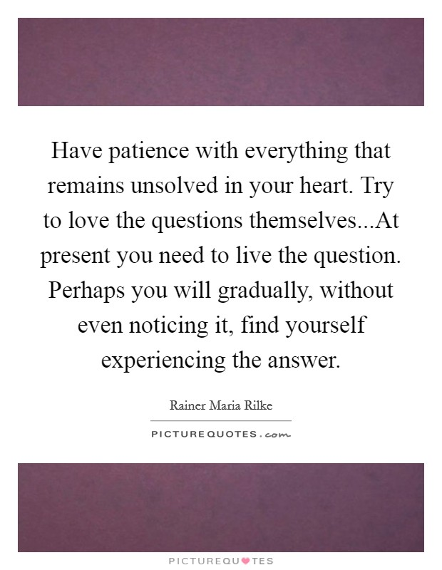 Have patience with everything that remains unsolved in your heart. Try to love the questions themselves...At present you need to live the question. Perhaps you will gradually, without even noticing it, find yourself experiencing the answer Picture Quote #1