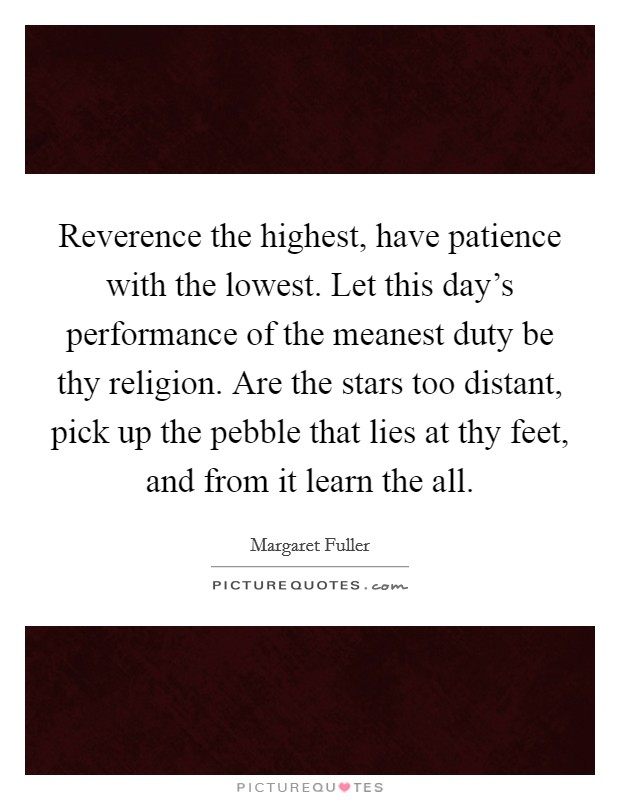 Reverence the highest, have patience with the lowest. Let this day's performance of the meanest duty be thy religion. Are the stars too distant, pick up the pebble that lies at thy feet, and from it learn the all Picture Quote #1