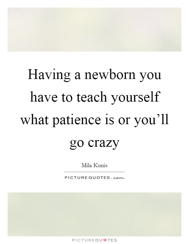 Having a newborn you have to teach yourself what patience is or you'll go crazy Picture Quote #1