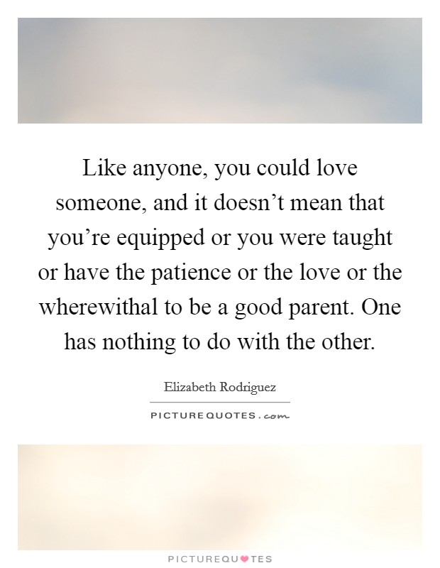 Like anyone, you could love someone, and it doesn't mean that you're equipped or you were taught or have the patience or the love or the wherewithal to be a good parent. One has nothing to do with the other Picture Quote #1