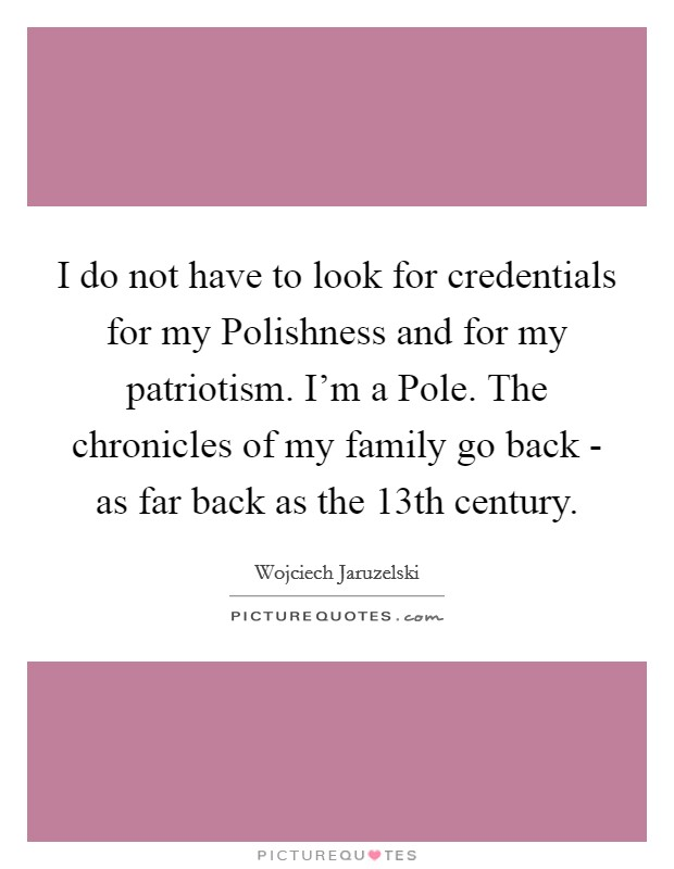 I do not have to look for credentials for my Polishness and for my patriotism. I'm a Pole. The chronicles of my family go back - as far back as the 13th century Picture Quote #1