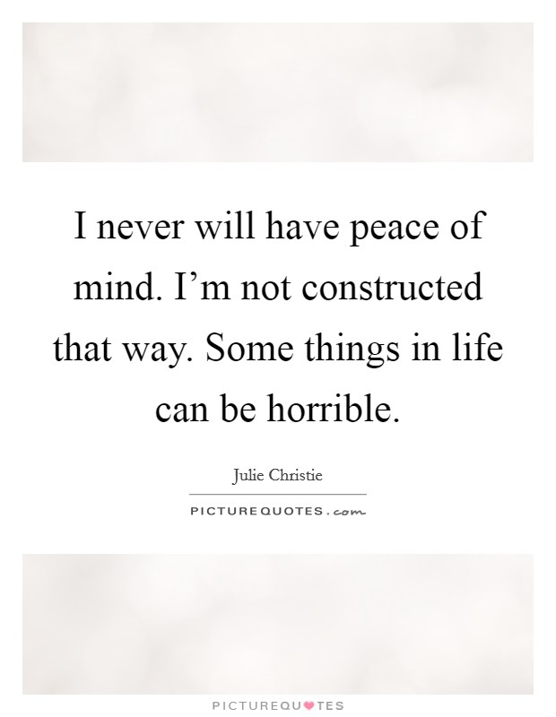 I never will have peace of mind. I'm not constructed that way. Some things in life can be horrible Picture Quote #1