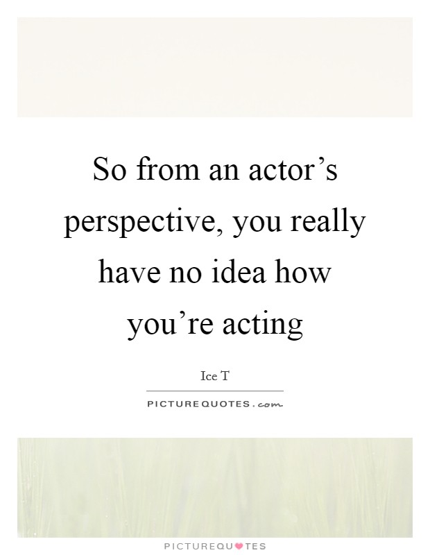 So from an actor's perspective, you really have no idea how you're acting Picture Quote #1