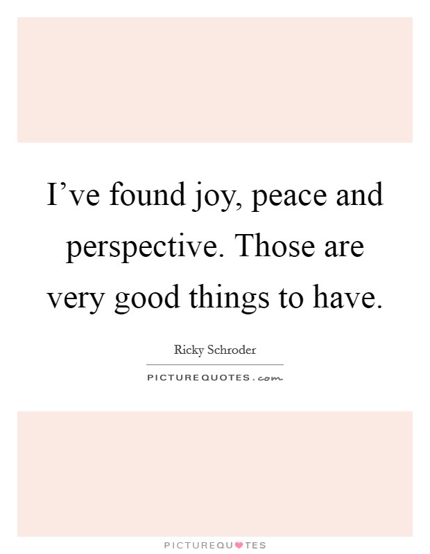 I've found joy, peace and perspective. Those are very good things to have Picture Quote #1